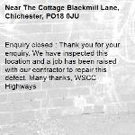 Enquiry closed : Thank you for your enquiry. We have inspected this location and a job has been raised with our contractor to repair this defect. Many thanks, WSCC Highways-The Cottage Blackmill Lane, Chichester, PO18 0JU