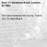 We have removed the fly-tip. Thank you for reporting it.-23 Westbury Road, London, E7 8BU