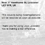 This issue is being investigated and will be resolved as soon as possible.   Thank you for using Love Leicester. You're making a real difference. -37 Hawthorne St, Leicester LE3 9FR, UK