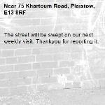 The street will be swept on our next weekly visit. Thankyou for reporting it.-75 Khartoum Road, Plaistow, E13 8RF