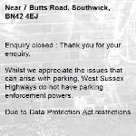 Enquiry closed : Thank you for your enquiry.  Whilst we appreciate the issues that can arise with parking, West Sussex Highways do not have parking enforcement powers.   Due to Data Protection Act restrictions, I regret I am unable to forward your enquiry, please contact the relevant authority from those below  If there are yellow lines or any other parking restrictions in place these are enforced by Adur District Council who can be contacted by phone 01273 263000 or via helppoint@adur-worthing.gov.uk  Dangerous or obstructive parking is a matter for Sussex Police who can be contacted by phone 101 or via email 101@sussex.pnn.police.uk.  If you would like to request parking restrictions such as double yellow lines, this would need a Traffic Regulation Order (TRO) to be put in place, the initial point of contact should be your local County Councillor who would need to support the request. More details can be found via the link below  https://www.westsussex.gov.uk/roads-and-travel/traffic-regulation-orders/about-tros/apply-for-a-traffic-regulation-order-tro/   Kind Regards, the Highways Team-7 Butts Road, Southwick, BN42 4EJ