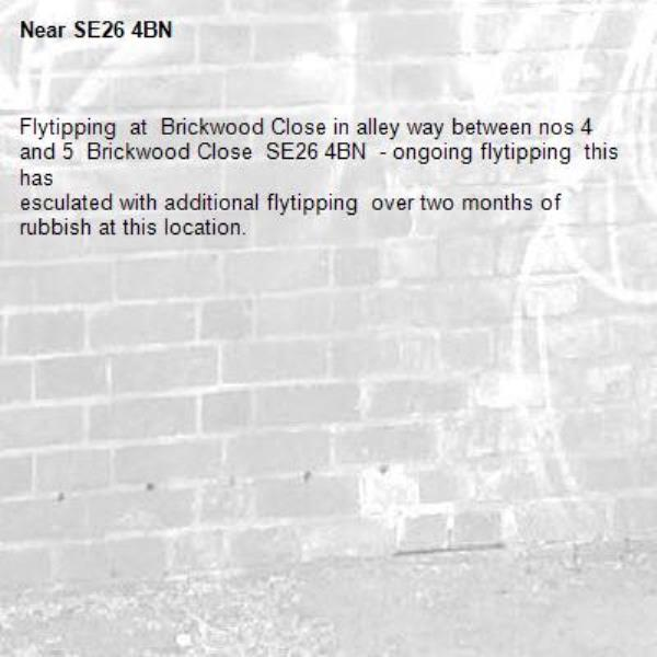 Flytipping  at  Brickwood Close in alley way between nos 4 and 5  Brickwood Close  SE26 4BN  - ongoing flytipping  this has   esculated with additional flytipping  over two months of rubbish at this location.-SE26 4BN
