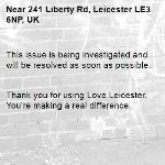 This issue is being investigated and will be resolved as soon as possible.   Thank you for using Love Leicester. You're making a real difference. -241 Liberty Rd, Leicester LE3 6NP, UK