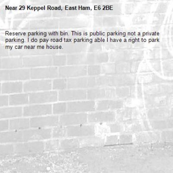 Reserve parking with bin. This is public parking not a private parking. I do pay road tax parking able I have a right to park my car near me house. -29 Keppel Road, East Ham, E6 2BE