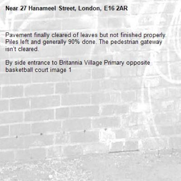Pavement finally cleared of leaves but not finished properly. Piles left and generally 90% done. The pedestrian gateway isn't cleared.   By side entrance to Britannia Village Primary opposite basketball court image 1-27 Hanameel Street, London, E16 2AR