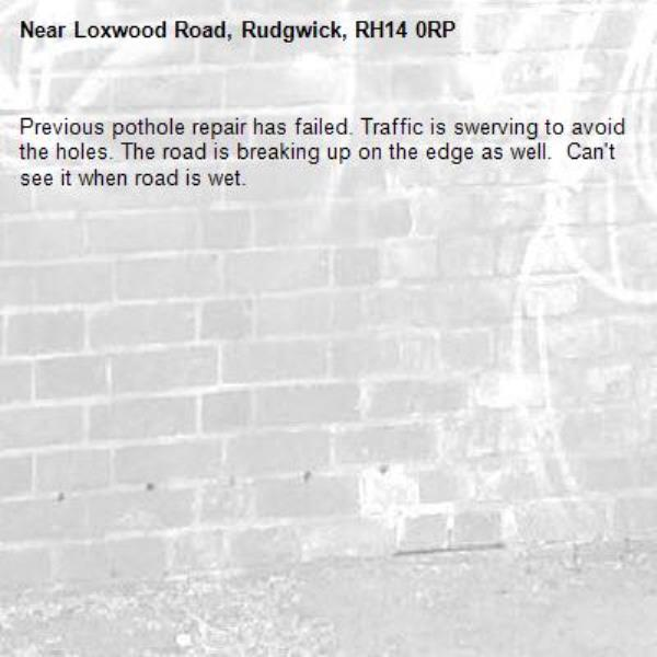 Previous pothole repair has failed. Traffic is swerving to avoid the holes. The road is breaking up on the edge as well.  Can't see it when road is wet.-Loxwood Road, Rudgwick, RH14 0RP
