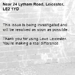 This issue is being investigated and will be resolved as soon as possible.  Thank you for using Love Leicester. You're making a real difference. -24 Lytham Road, Leicester, LE2 1YD