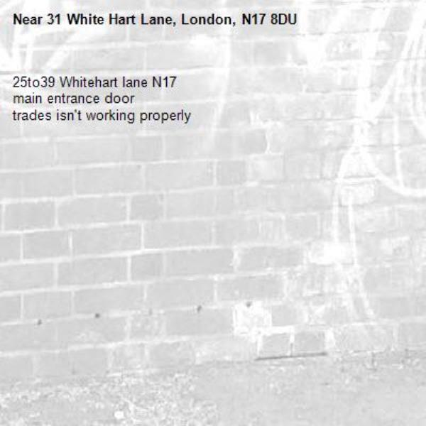 25to39 Whitehart lane N17  main entrance door  trades isn't working properly -31 White Hart Lane, London, N17 8DU