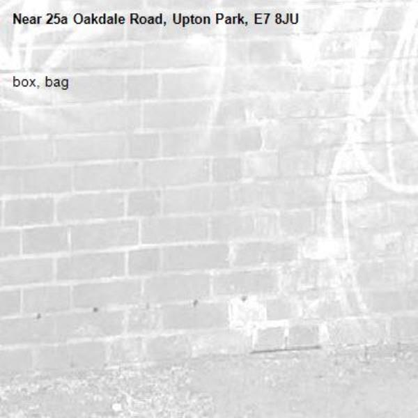 box, bag-25a Oakdale Road, Upton Park, E7 8JU