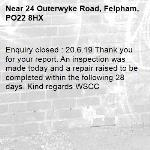 Enquiry closed : 20.6.19 Thank you for your report. An inspection was made today and a repair raised to be completed within the following 28 days. Kind regards WSCC-24 Outerwyke Road, Felpham, PO22 8HX