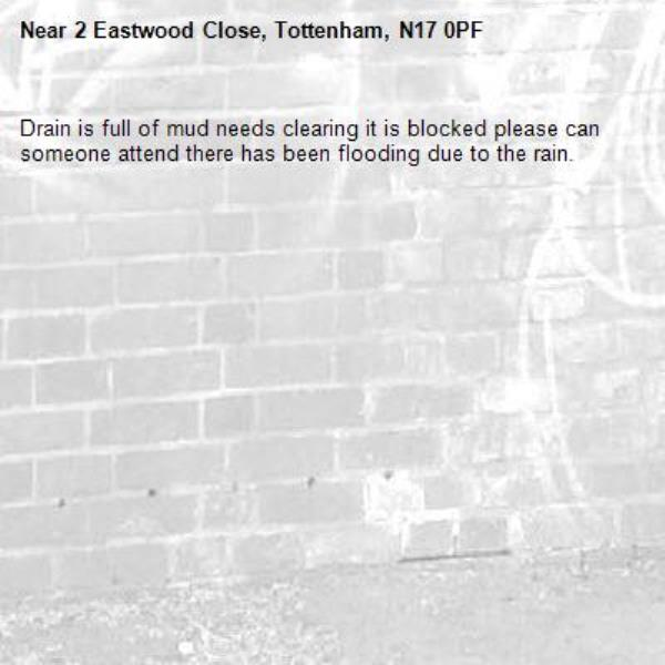 Drain is full of mud needs clearing it is blocked please can someone attend there has been flooding due to the rain. -2 Eastwood Close, Tottenham, N17 0PF