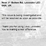 This issue is being investigated and will be resolved as soon as possible.   Thank you for using Love Leicester. You're making a real difference. -21 Bolton Rd, Leicester LE3 6AA, UK