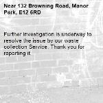Further investigation is underway to resolve the issue by our waste collection Service. Thank you for reporting it.-132 Browning Road, Manor Park, E12 6RD