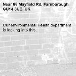 Our environmental Health department is looking into this. -68 Mayfield Rd, Farnborough GU14 8UB, UK