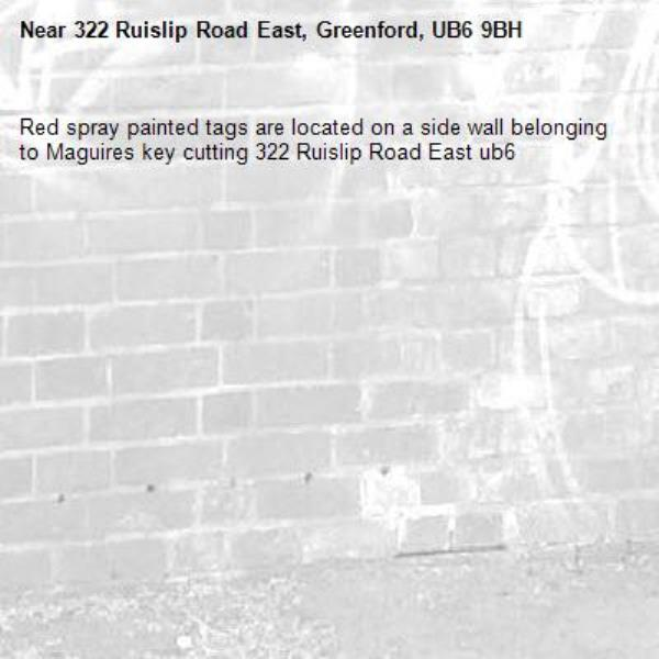 Red spray painted tags are located on a side wall belonging to Maguires key cutting 322 Ruislip Road East ub6 -322 Ruislip Road East, Greenford, UB6 9BH