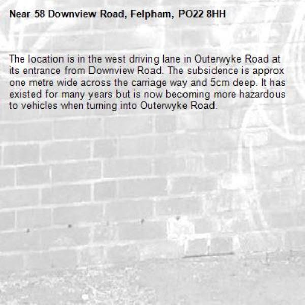 The location is in the west driving lane in Outerwyke Road at its entrance from Downview Road. The subsidence is approx one metre wide across the carriage way and 5cm deep. It has existed for many years but is now becoming more hazardous to vehicles when turning into Outerwyke Road.-58 Downview Road, Felpham, PO22 8HH