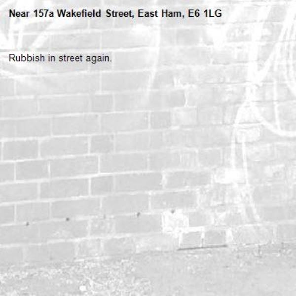 Rubbish in street again.-157a Wakefield Street, East Ham, E6 1LG
