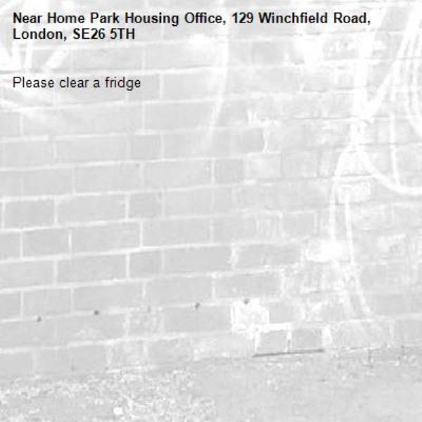 Please clear a fridge-Home Park Housing Office, 129 Winchfield Road, London, SE26 5TH