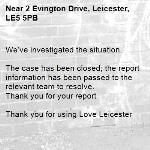 We've investigated the situation.  The case has been closed; the report information has been passed to the relevant team to resolve. Thank you for your report  Thank you for using Love Leicester -2 Evington Drive, Leicester, LE5 5PB