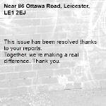 This issue has been resolved thanks to your reports. Together, we're making a real difference. Thank you. -86 Ottawa Road, Leicester, LE1 2EJ