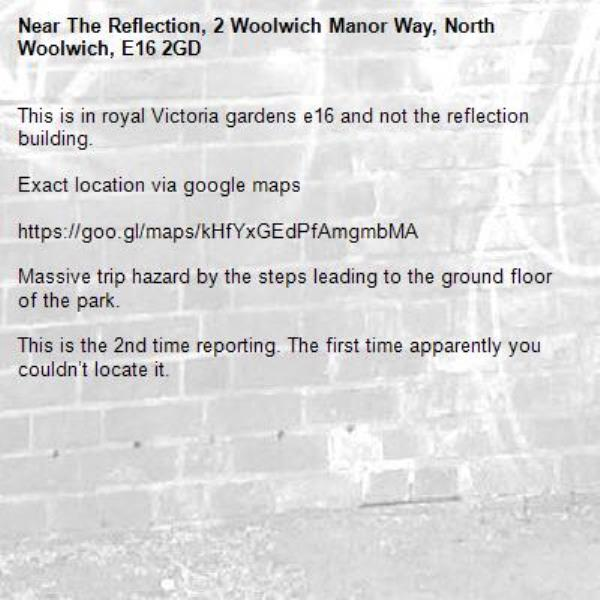 This is in royal Victoria gardens e16 and not the reflection building.  Exact location via google maps   https://goo.gl/maps/kHfYxGEdPfAmgmbMA  Massive trip hazard by the steps leading to the ground floor of the park.  This is the 2nd time reporting. The first time apparently you couldn't locate it.-The Reflection, 2 Woolwich Manor Way, North Woolwich, E16 2GD