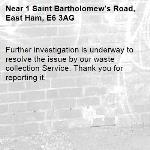 Further investigation is underway to resolve the issue by our waste collection Service. Thank you for reporting it.-1 Saint Bartholomew's Road, East Ham, E6 3AG