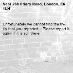 Unfortunately we cannot find the fly-tip that you reported – Please report it again if it is still there-26b Friars Road, London, E6 1LH