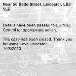 Details have been passed to Building Control for appropriate action.   The case has been closed. Thank you for using Love Leicester  14/8/2020-50 Bede Street, Leicester, LE3 5LD