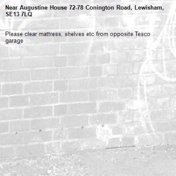 Please clear mattress, shelves etc from opposite Tesco garage-Augustine House 72-78 Conington Road, Lewisham, SE13 7LQ