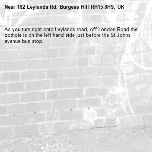 As you turn right onto Leylands road, off London Road the pothole is on the left hand side just before the St.Johns avenue bus stop.-182 Leylands Rd, Burgess Hill RH15 8HS, UK