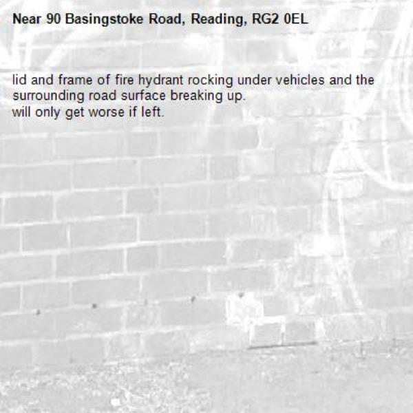 lid and frame of fire hydrant rocking under vehicles and the surrounding road surface breaking up. will only get worse if left.-90 Basingstoke Road, Reading, RG2 0EL