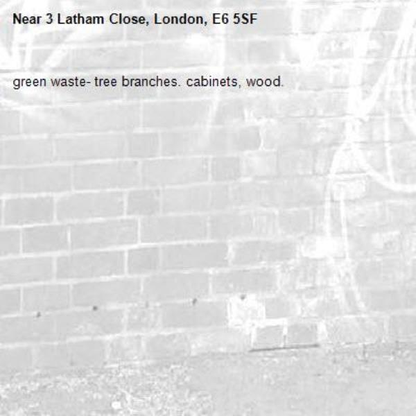 green waste- tree branches. cabinets, wood. -3 Latham Close, London, E6 5SF