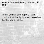 Thank you for your report, I can confirm that the fly tip was cleared on the 9th March 2020.-9 Detmold Road, London, E5 9PR