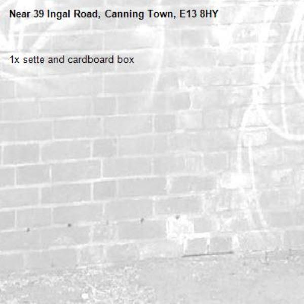 1x sette and cardboard box -39 Ingal Road, Canning Town, E13 8HY