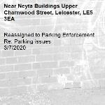 Reassigned to Parking Enforcement Re: Parking issues 3/7/2020-Neyta Buildings Upper Charnwood Street, Leicester, LE5 3EA