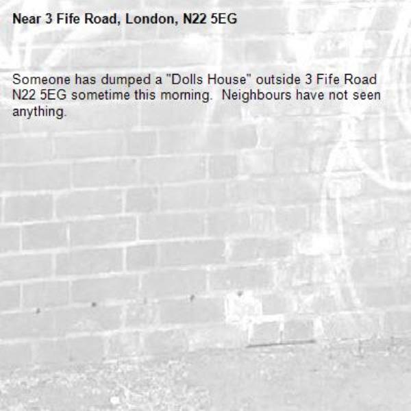 """Someone has dumped a """"Dolls House"""" outside 3 Fife Road N22 5EG sometime this morning.  Neighbours have not seen anything.-3 Fife Road, London, N22 5EG"""
