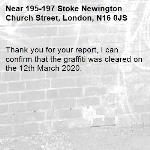 Thank you for your report, I can confirm that the graffiti was cleared on the 12th March 2020.-195-197 Stoke Newington Church Street, London, N16 0JS