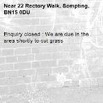 Enquiry closed : We are due in the area shortly to cut grass-22 Rectory Walk, Sompting, BN15 0DU