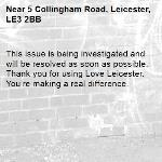 This issue is being investigated and will be resolved as soon as possible. Thank you for using Love Leicester. You're making a real difference. -5 Collingham Road, Leicester, LE3 2BB