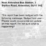 This report has been nudged with the following message: Nudge from user - Please could you provide an update on this report, I'm not sure what is happening?-Aldershot Bus Station, 3 Station Road, Aldershot, GU11 1HZ