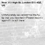 Unfortunately we cannot find the fly-tip that you reported – Please report it again if it is still there-353 High St, London E15 4QZ, UK