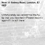 Unfortunately we cannot find the fly-tip that you reported – Please report it again if it is still there-55 Sidney Road, London, E7 0ED