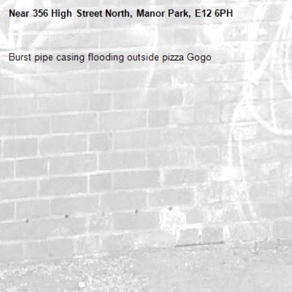 Burst pipe casing flooding outside pizza Gogo -356 High Street North, Manor Park, E12 6PH
