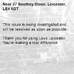 This issue is being investigated and will be resolved as soon as possible. 	 Thank you for using Love Leicester. You're making a real difference.-27 Southey Close, Leicester, LE4 6DT