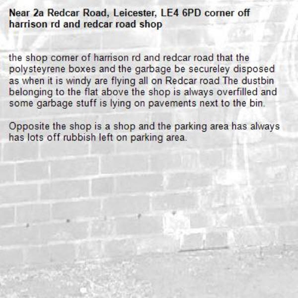 Hello Please request if some one can advise the shop named Shivnsu corner off harrison rd and redcar road that the polysteyrene boxes and the garbage be secureley disposed as when it is windy are flying all on Redcar road The dustbin belonging to the flat above the shop off Shivnsu is always overfilled and some garbage stuff is lying on pavements next to the bin. A health and safety officer needs to visit and check the cleanliness off the shop as well as Oppsite the Shivnsu   shop is the Jalpur millers shop and the parking area has always has lots off rubbish left on parking area and due to rubbish we seem to have rats wondering in our back gardens which needs to be investigated -2a Redcar Road, Leicester, LE4 6PD corner off harrison rd and redcar road shop