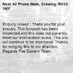 Enquiry closed : Thank you for your enquiry. This footpath has been inspected and this does not currently meet our intervention levels. This site will continue to be monitored. Thanks for bringing this to our attention. Regards The Eastern Team.-42 Priors Walk, Crawley, RH10 1NY