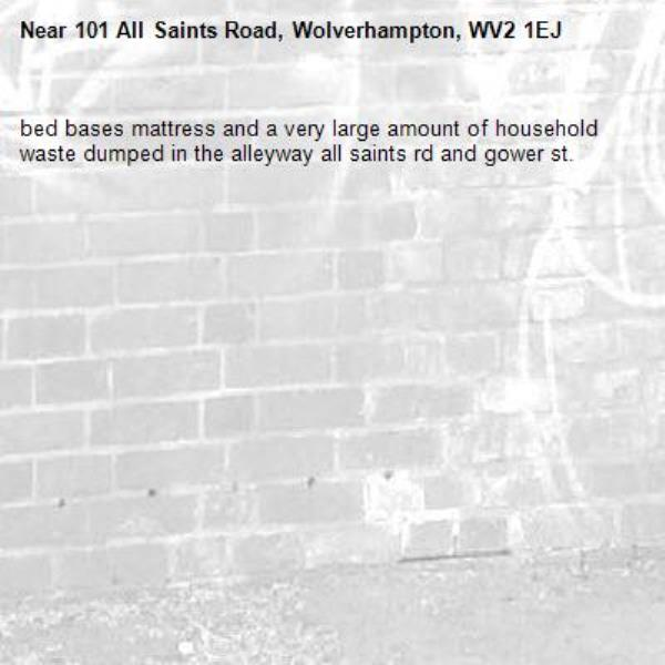 bed bases mattress and a very large amount of household waste dumped in the alleyway all saints rd and gower st. -101 All Saints Road, Wolverhampton, WV2 1EJ