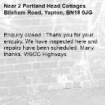 Enquiry closed : Thank you for your enquiry. We have inspected here and repairs have been scheduled. Many thanks, WSCC Highways-2 Portland Head Cottages Bilsham Road, Yapton, BN18 0JG