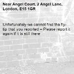 Unfortunately we cannot find the fly-tip that you reported – Please report it again if it is still there-Angel Court, 2 Angel Lane, London, E15 1GR
