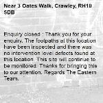Enquiry closed : Thank you for your enquiry. The footpaths at this location have been inspected and there was no intervention level defects found at this location. This site will continue to be monitored. Thanks for bringing this to our attention. Regards The Eastern Team.-3 Oates Walk, Crawley, RH10 5DB